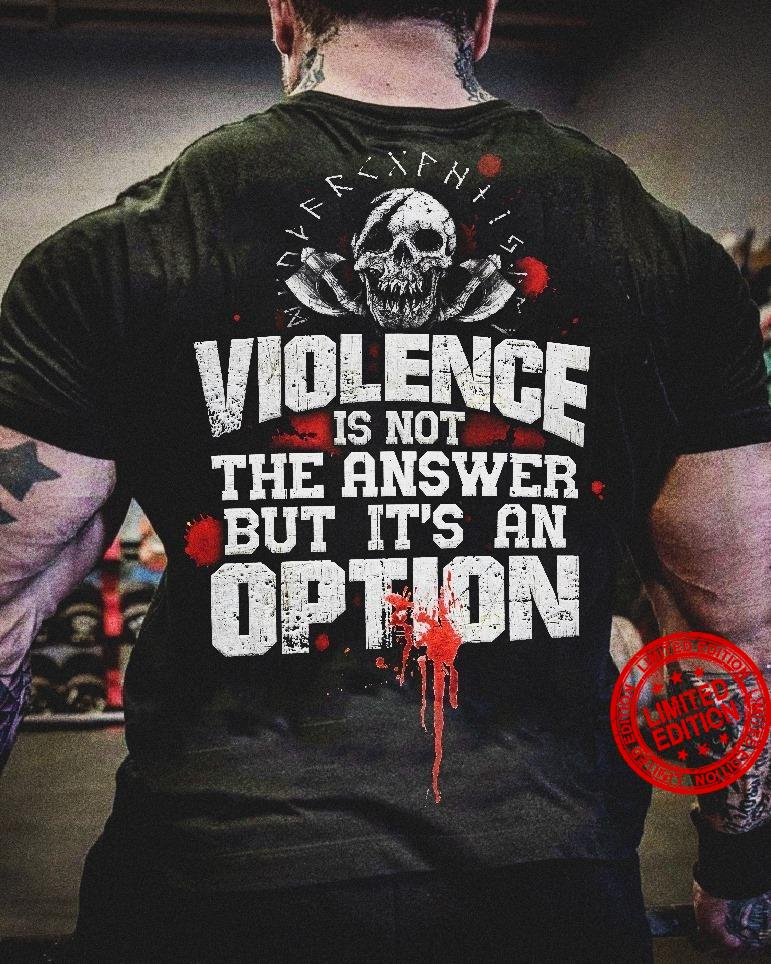 Violence Is Not The Answer But It's An Option Shirt