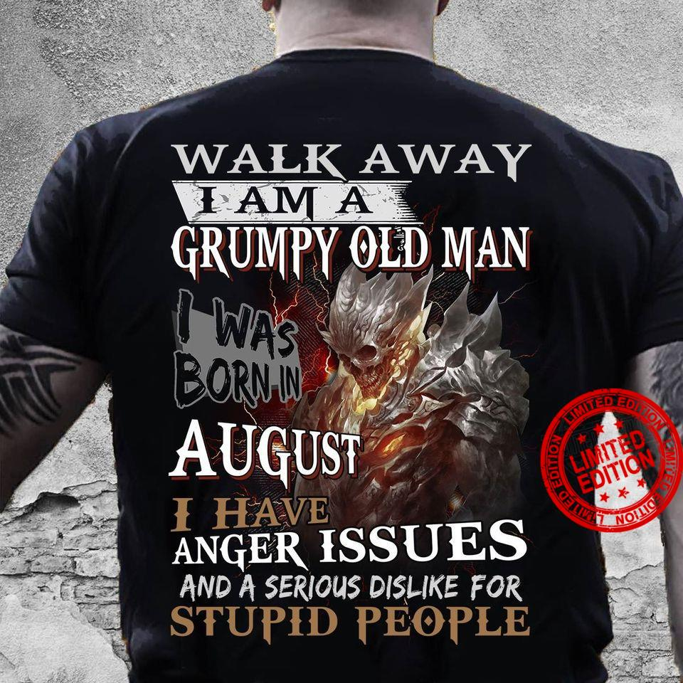Walk Away I Am A Grumpy Old Man I Was Born In August I Have Anger Issues And A Serious Dislike For Stupid People Shirt
