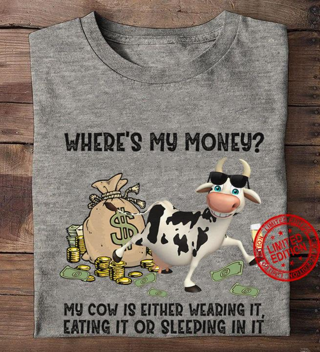 Where's My Money My Cow Is Either Wearing It Eating It Or Sleeping In It Shirt