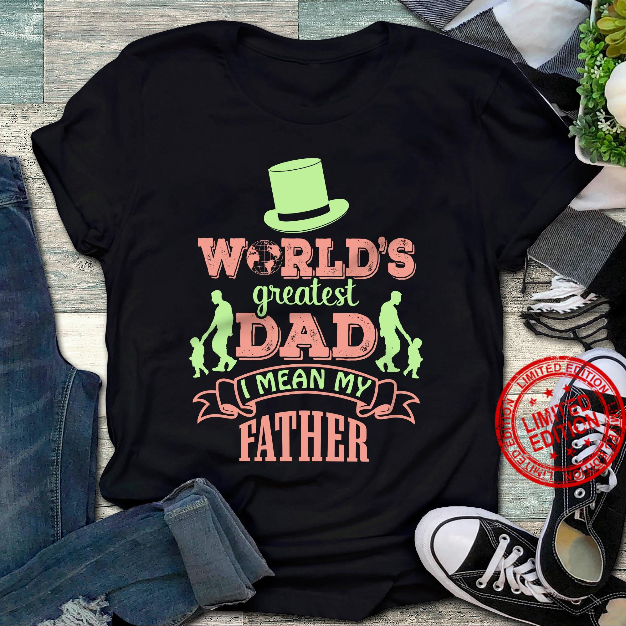 World's Greatest Dad I Mean My Father Shirt
