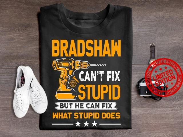 Bradshaw Can't Fix Stupid But He Can Fix What Stupid Does Shirt