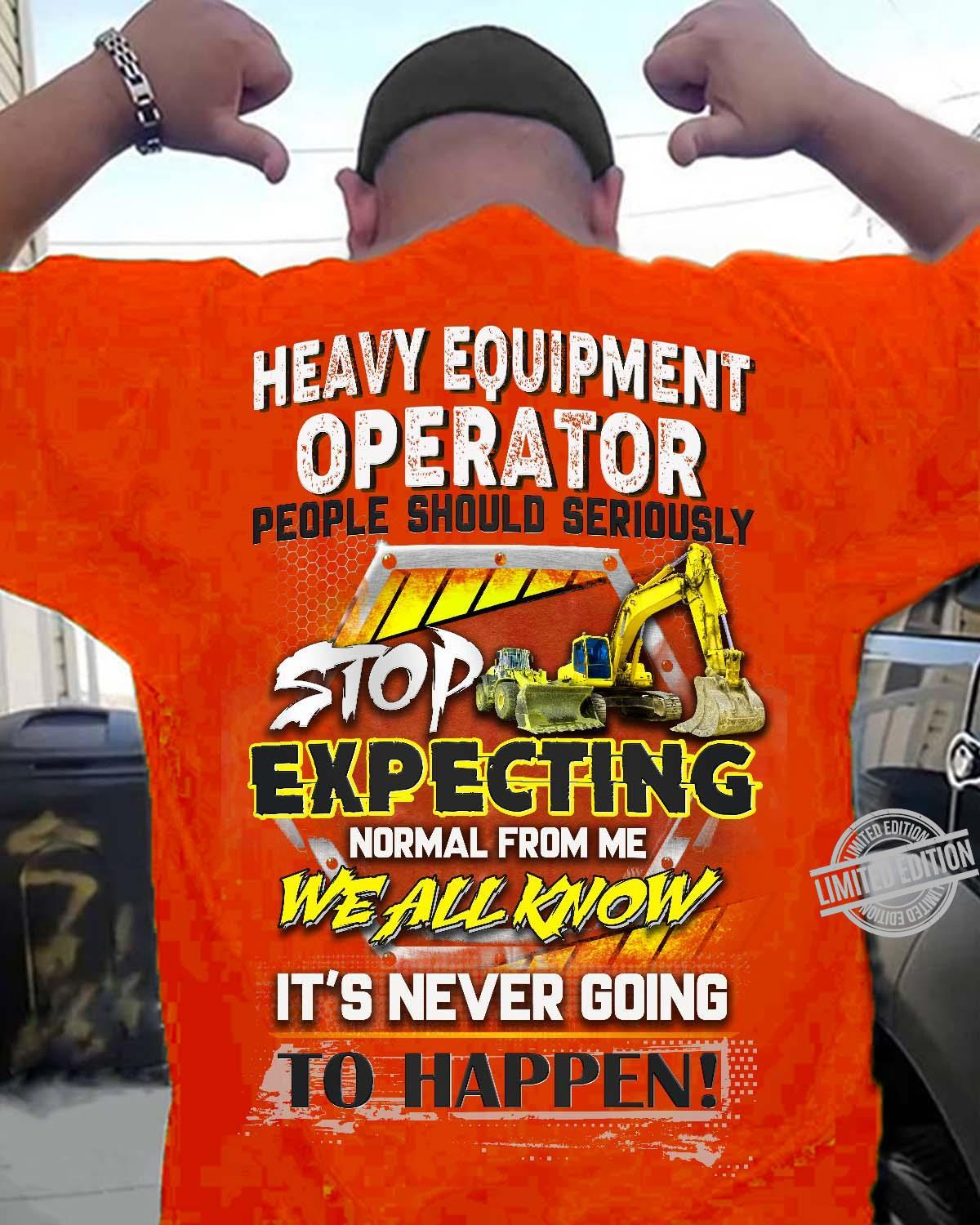 Heavy Equipment Operator People Should Seriously Stop Expecting Normal From Me We All Know It's Never Going To Happen Shirt