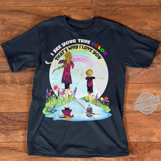 I See Your True Color That's Why I Love You Shirt