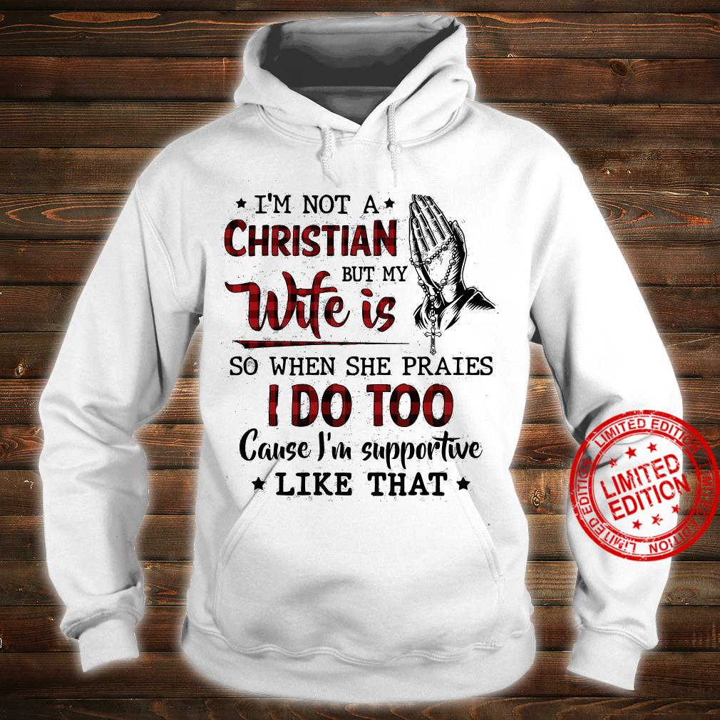 I'm Not Christian But My Wife Is So When She Praies I Do Too Cause I'm Supportive Like That Shirt hoodie