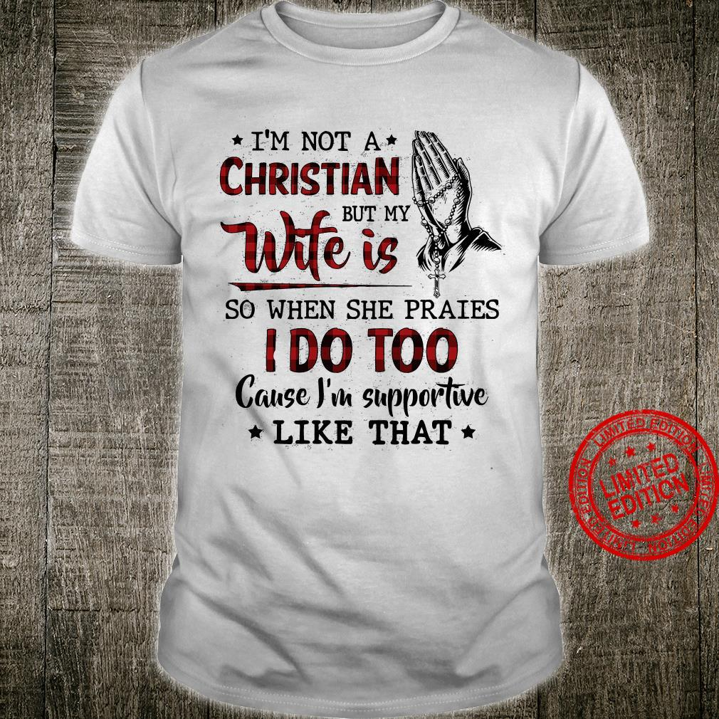 I'm Not Christian But My Wife Is So When She Praies I Do Too Cause I'm Supportive Like That Shirt unisex