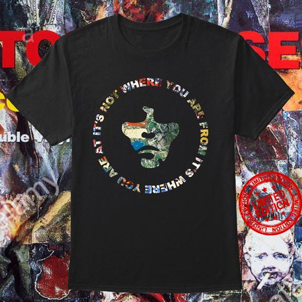 It's Where You Are At It's Not Where You Are From Shirt