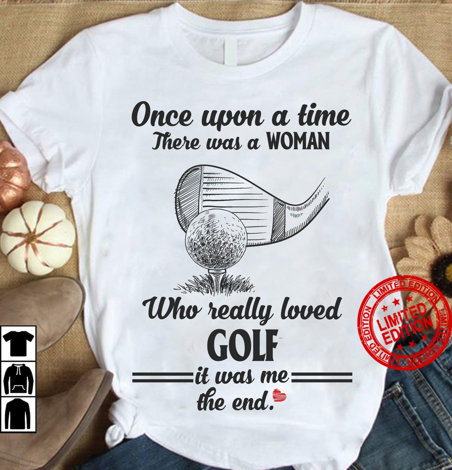 One Upon A Time There Was A Woman Who Really Loved Golf It Was Me Shirt