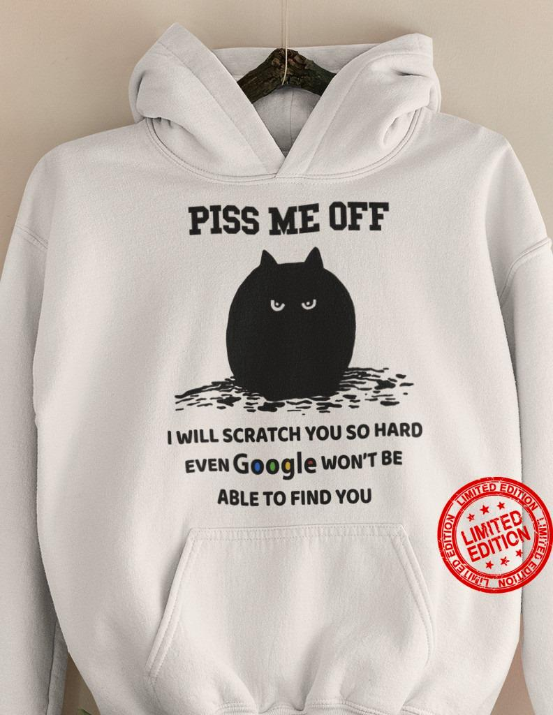 Piss Me Off I Will Scratch You So Hard Even Google Won't Be Able To Find You Shirt