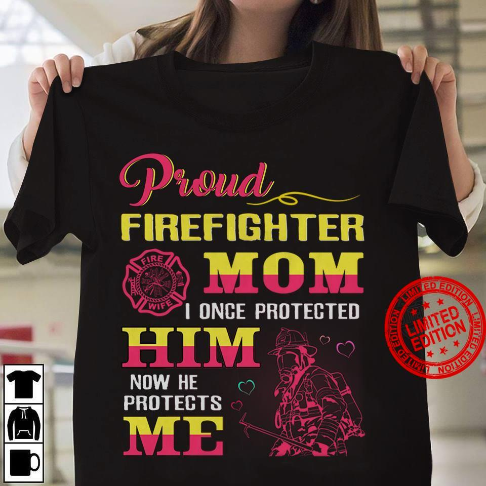Proud Firefighter Mom I Once Protected Him Now He Protects Me Shirt