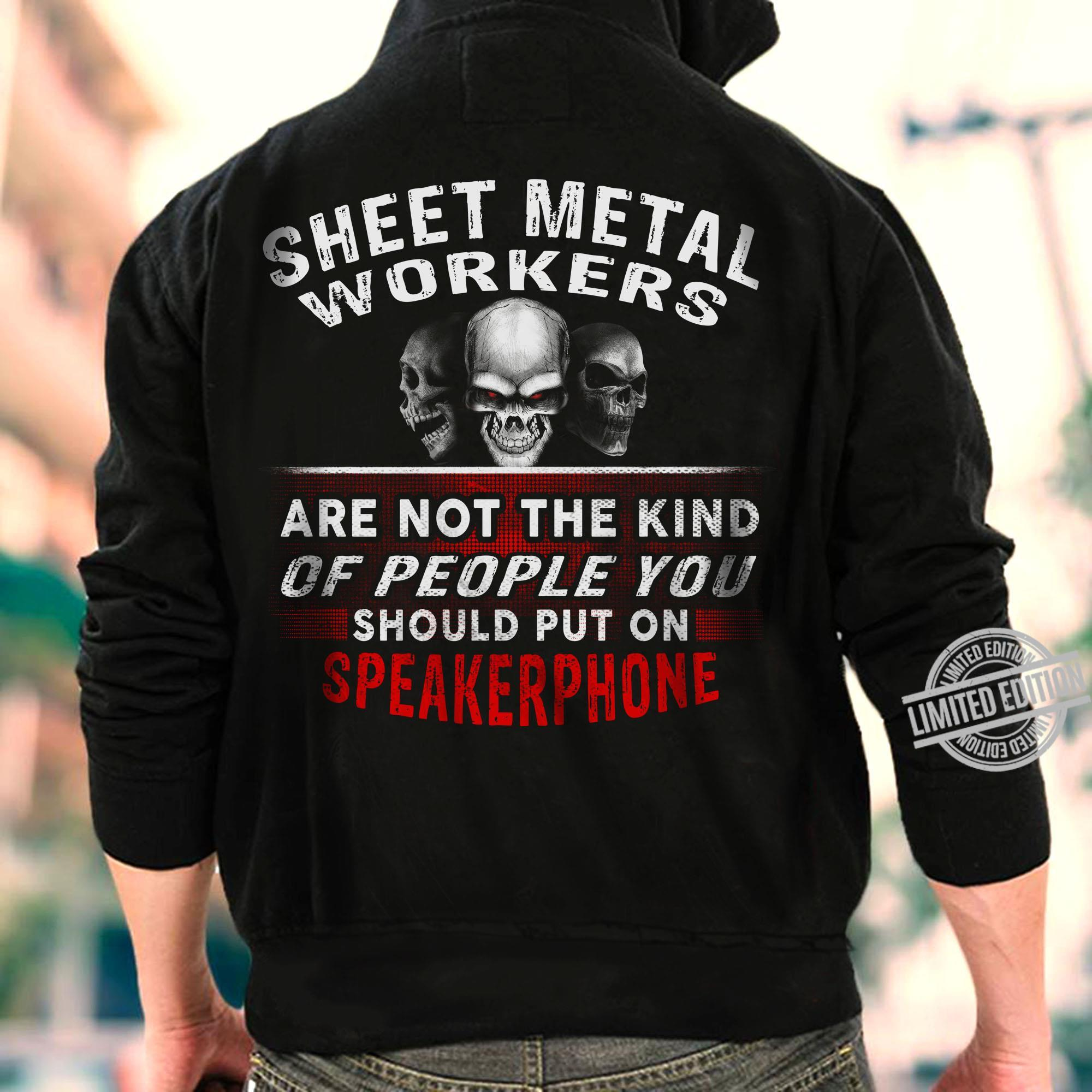 Sheet Metal Workers Are Not The Kind Of People You Should Put On Speakerphone Shirt