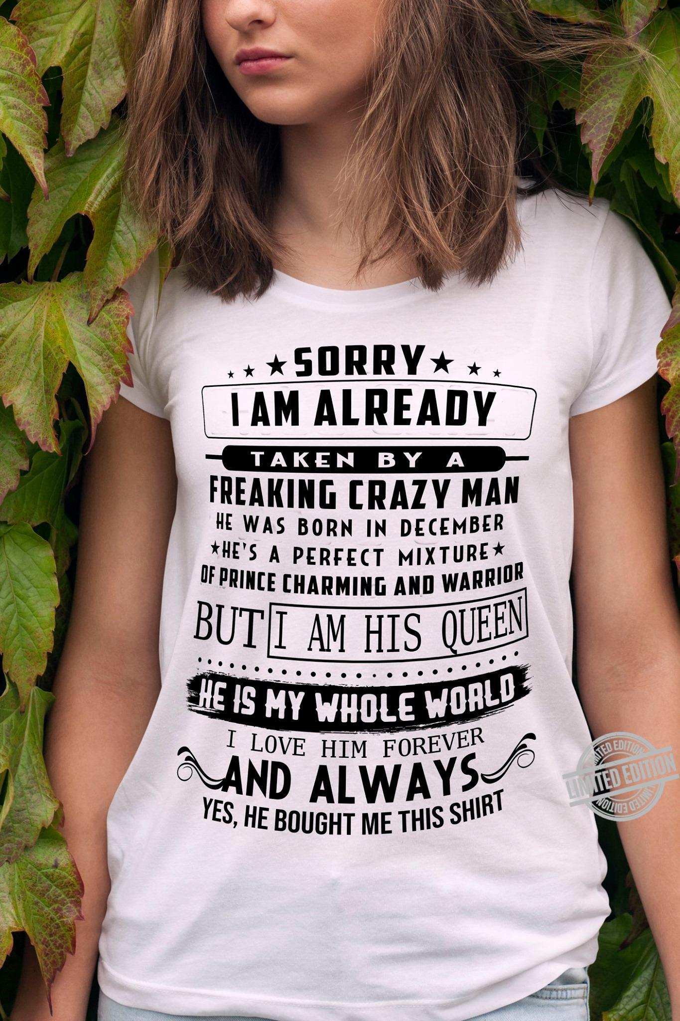 Sorry I Am Already Taken By A Freaking Crazy Man He Was Born In December But I Am His Queen And Always Shirt