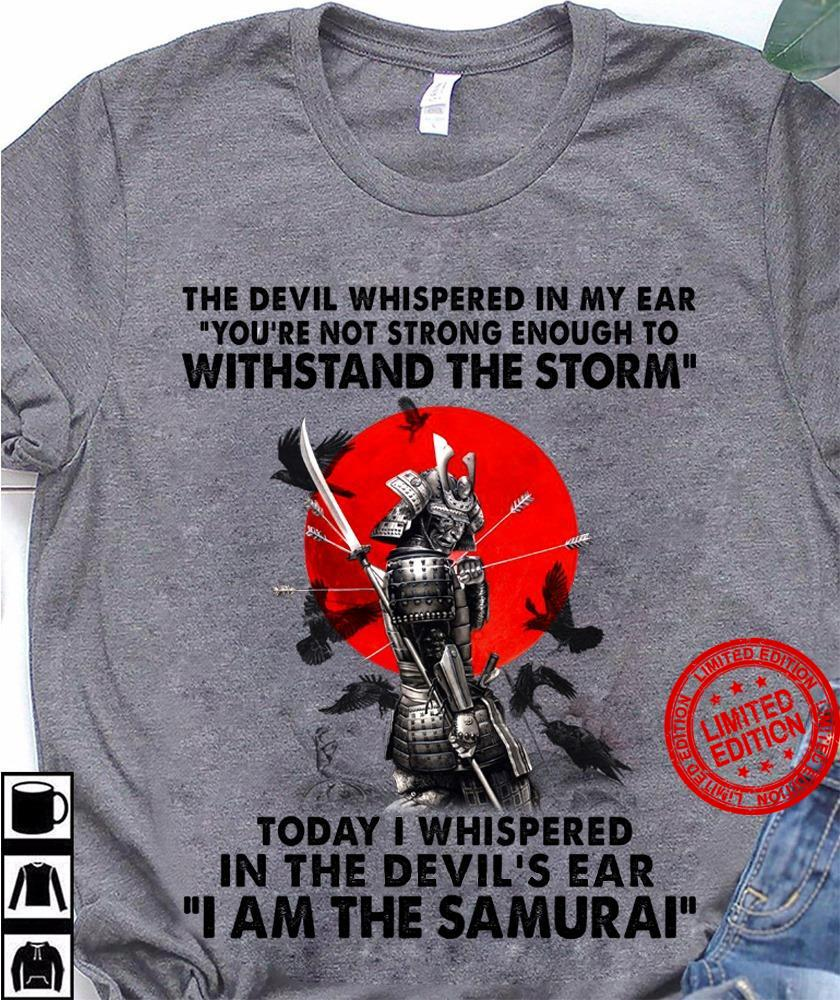 The DEvil Whispered In My Ear You're Not Strong Enough To Withstand The Storm Today I Whispered In The Devil's Ear I Am The Samurai Shirt